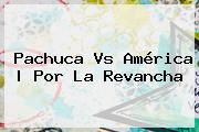 http://tecnoautos.com/wp-content/uploads/imagenes/tendencias/thumbs/pachuca-vs-america-por-la-revancha.jpg Pachuca Vs America. Pachuca vs América | Por la revancha, Enlaces, Imágenes, Videos y Tweets - http://tecnoautos.com/actualidad/pachuca-vs-america-pachuca-vs-america-por-la-revancha/