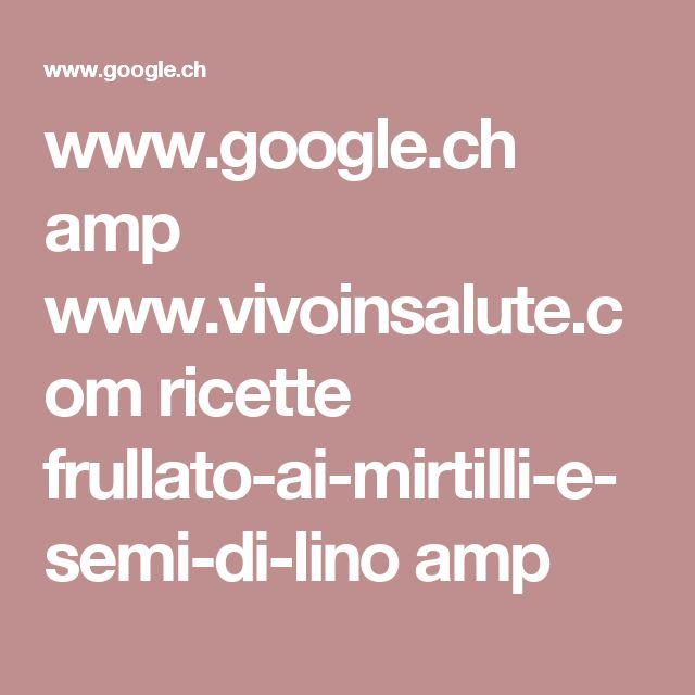 www.google.ch amp www.vivoinsalute.com ricette frullato-ai-mirtilli-e-semi-di-lino amp