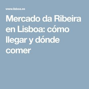 Mercado da Ribeira en Lisboa: cómo llegar y dónde comer