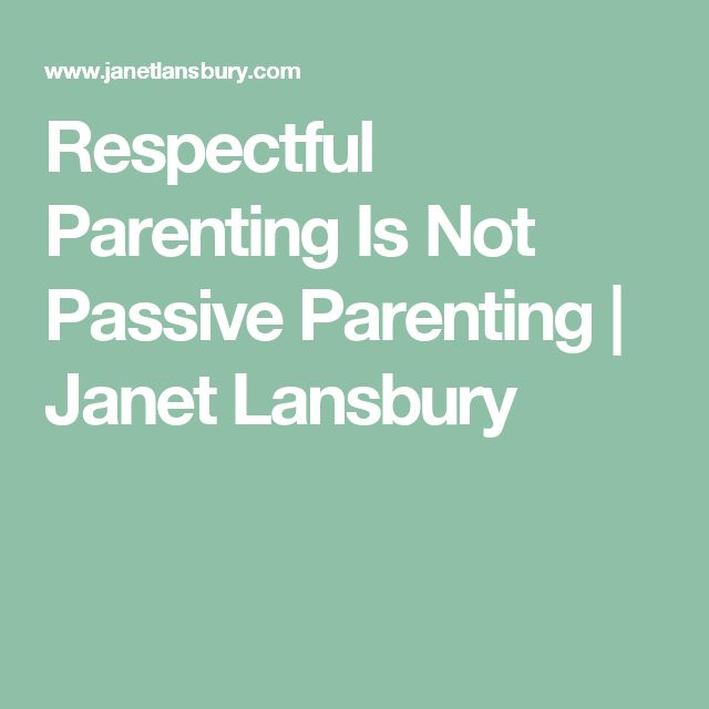 Respectful Parenting Is Not Passive Parenting | Janet Lansbury   Amen!