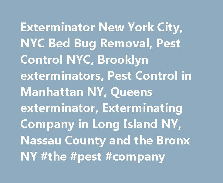 Exterminator New York City, NYC Bed Bug Removal, Pest Control NYC, Brooklyn exterminators, Pest Control in Manhattan NY, Queens exterminator, Exterminating Company in Long Island NY, Nassau County and the Bronx NY #the #pest #company http://jacksonville.remmont.com/exterminator-new-york-city-nyc-bed-bug-removal-pest-control-nyc-brooklyn-exterminators-pest-control-in-manhattan-ny-queens-exterminator-exterminating-company-in-long-island-ny-nassau-county-and/  # Full Service Pest Control,NYC to…