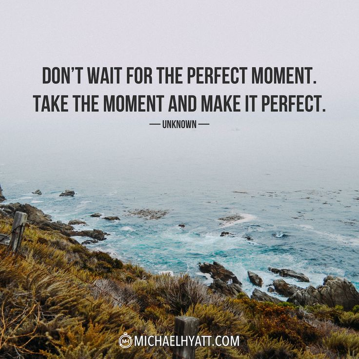 """""""Don't wait for the perfect moment. Take the moment and make it perfect."""" – Unknown"""