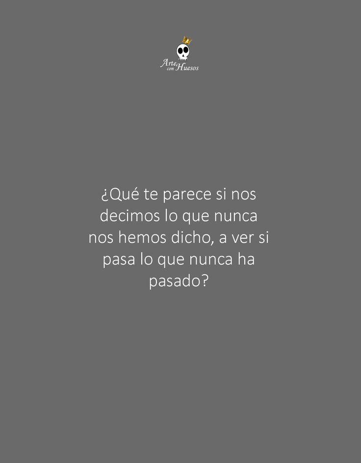 Que Te Parece Si Nos Decimos Lo Que Nunca Nos Hemos Dicho A Ver Si Pasa Lo Que Nunca Ha Pasado Frases Bonitas Frase Del Dia Dichos En Espanol
