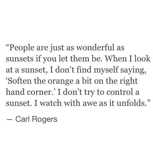 """La gente es tan maravilloso como puestas de sol si se les deja ser. cuando miro a una puesta de sol, no me encuentro a mí mismo diciendo """"Suavizar la naranja un poco en la esquina de la derecha"""". Yo no trato el control de una puesta de sol. Observo con asombro como se desarrolla."""
