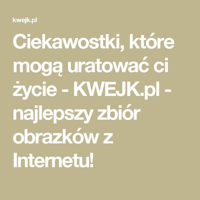 Ciekawostki, które mogą uratować ci życie - KWEJK.pl - najlepszy zbiór obrazków z Internetu!