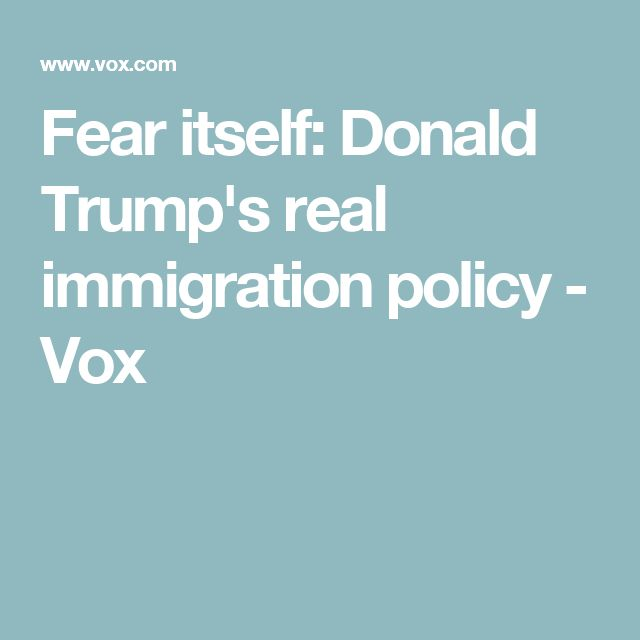 Fear itself: Donald Trump's real immigration policy - Vox