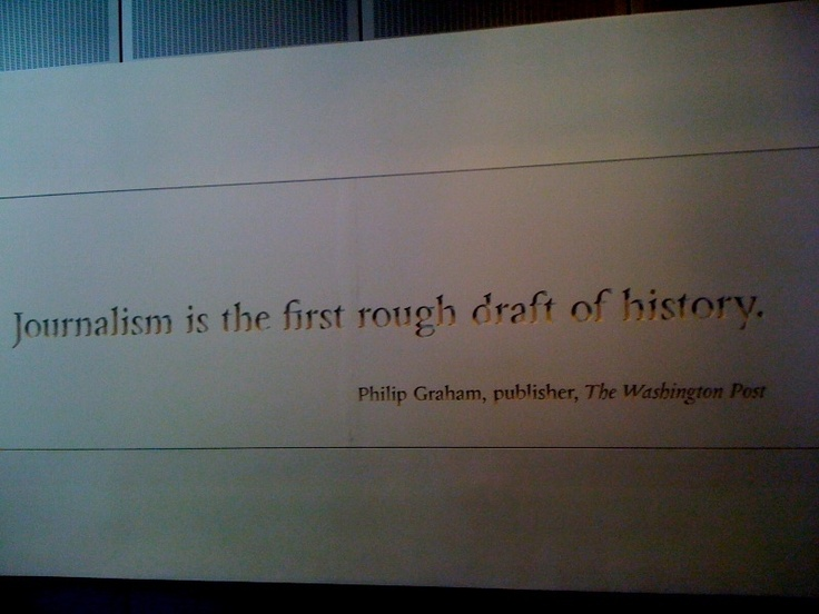 """Journalism is the first rough draft of history"" Phillip Graham, The Washington Post"