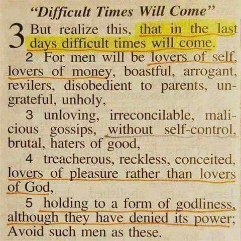 2 Timothy 3: 1-5 (KJV) This know also, that in the last days perilous times shall come. 2 For men shall be lovers of their own selves, covetous, boasters, proud, blasphemers, disobedient to parents, unthankful, unholy, 3 Without natural affection, trucebreakers, false accusers, incontinent, fierce, despisers of those that are good, 4 Traitors, heady, highminded, lovers of pleasures more than lovers of God; 5 Having a form of godliness, but denying the power thereof: from such turn away.