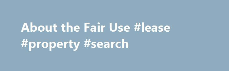 About the Fair Use #lease #property #search http://commercial.remmont.com/about-the-fair-use-lease-property-search-2/  #commercial music definition # U.S. Copyright Office Fair Use Index Welcome to the U.S. Copyright Office Fair Use Index. This Fair Use Index is a project undertaken by the Office of the Register in support of the 2013 Joint Strategic Plan on Intellectual Property Enforcement of the Office of the Intellectual Property Enforcement Coordinator (IPEC […]