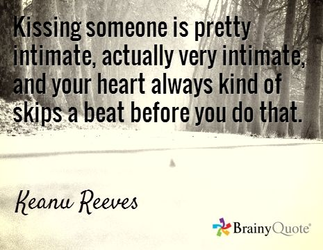 Kissing someone is pretty intimate, actually very intimate, and your heart always kind of skips a beat before you do that. / Keanu Reeves