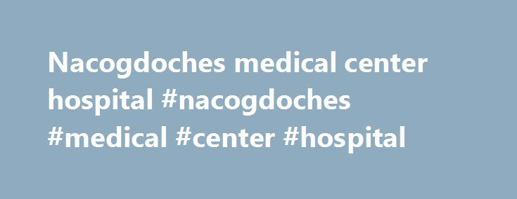 Nacogdoches medical center hospital #nacogdoches #medical #center #hospital http://colorado.remmont.com/nacogdoches-medical-center-hospital-nacogdoches-medical-center-hospital/  # Welcome For generations, area families have trusted their care to Mile Bluff Medical Center – from birth to adolescence and on through adulthood. It's because we see the big picture. Mile Bluff has been serving the community for well over a century. In 1883, Dr. J.S. Hess, Sr. started what is now the Mile Bluff…