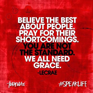 """""""Believe the best about people. Pray for their shortcomings. You are NOT the standard. We all need grace."""" -Lacrae"""