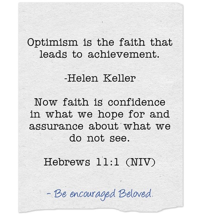 Optimism is the faith that leads to achievement.                            -Helen Keller Now faith is confidence in what we hope for and assurance about what we do not see.                    Hebrews 11:1 (NIV)