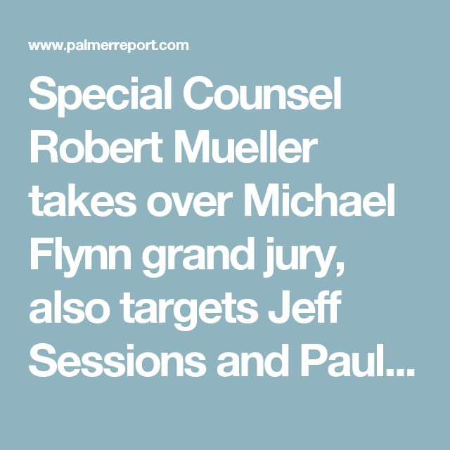 Special Counsel Robert Mueller takes over Michael Flynn grand jury, also targets Jeff Sessions and Paul Manafort - Palmer Report