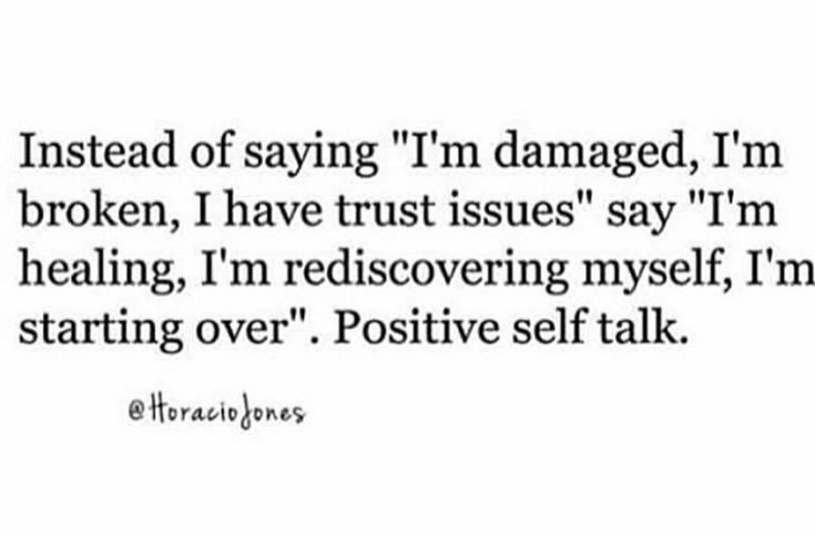 "Instead of saying ""I'm damaged, I'm broken, I have trust issues"" say I'm healing, ""I'm rediscovering myself, I'm starting over."" Positive self talk."