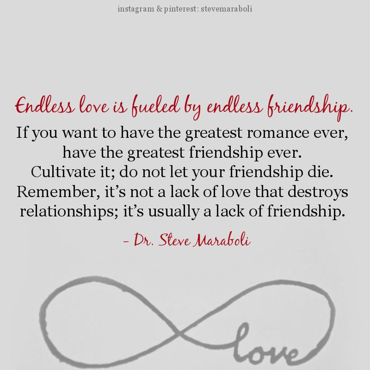 """""""Endless love is fueled by endless friendship. If you want to have the greatest romance ever, have the greatest friendship ever. Cultivate it; do not let your friendship die. Remember, it's not a lack of love that destroys relationships; it's usually a lack of friendship."""" - Steve Maraboli #quote"""