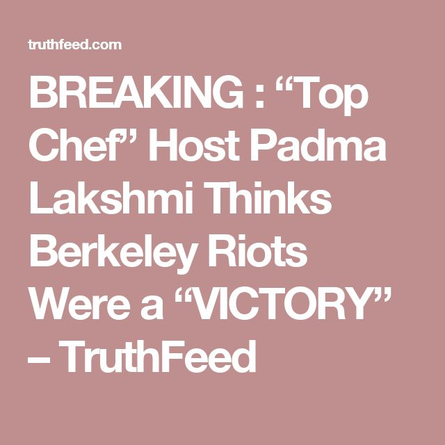 """BREAKING : """"Top Chef"""" Host Padma Lakshmi Thinks Berkeley Riots Were a """"VICTORY"""" – TruthFeed"""
