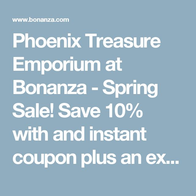 Phoenix Treasure Emporium at Bonanza - Spring Sale! Save 10% with and instant coupon plus an extra 5% with purchases over $100!