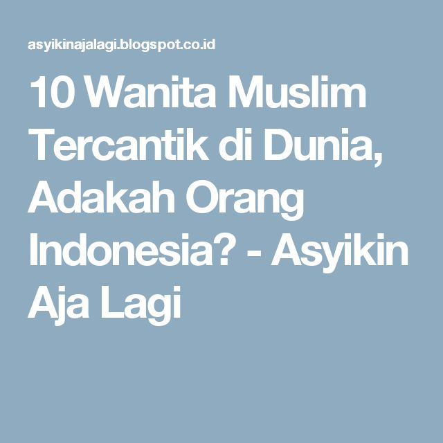 10 Wanita Muslim Tercantik di Dunia, Adakah Orang Indonesia? - Asyikin Aja Lagi