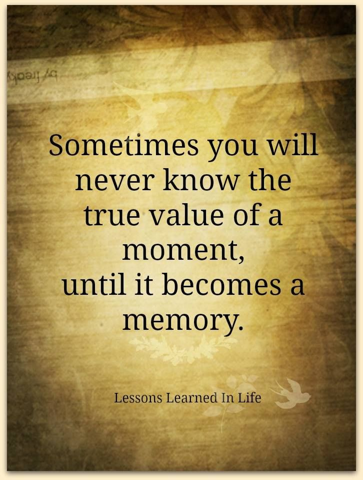 Sometimes you will never know the true value of a moment, until it becomes a memory.  (Lessons Learned in Life)