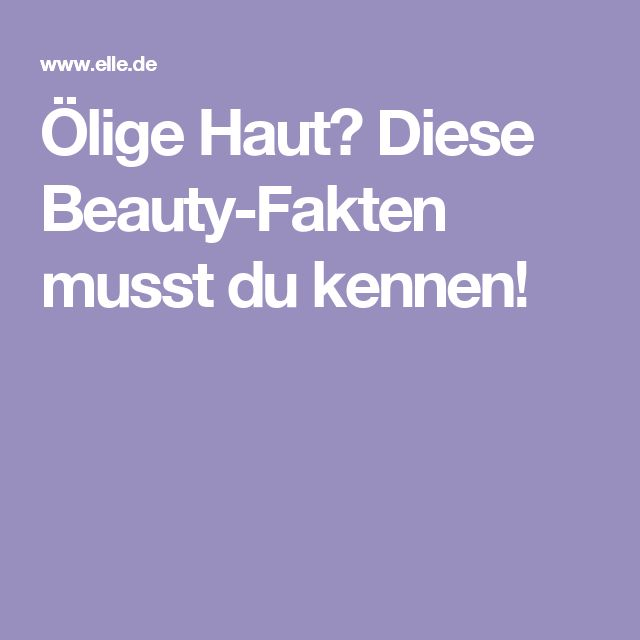 Ölige Haut? Diese Beauty-Fakten musst du kennen!