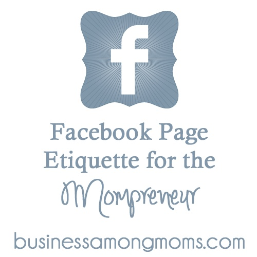 "Don't risk losing fans and becoming ""that"" person on Facebook that no one likes!  Learn Facebook Page Etiquette for the Mompreneur at businessamongmoms.com. 10 rules you must know if you're a mom running a business and have a Facebook page! #mompreneur"