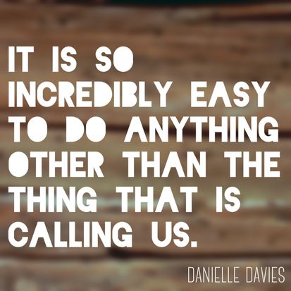 It is so incredibly easy to do anything other than the thing that is calling us. www.danielledavies.com