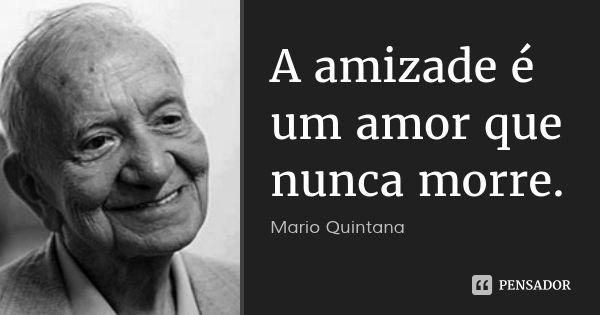 A amizade é um amor que nunca morre. — Mario Quintana