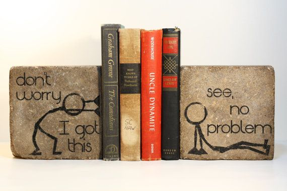 "Bookends- ""don't worry I got this"" and ""see, no problem"""