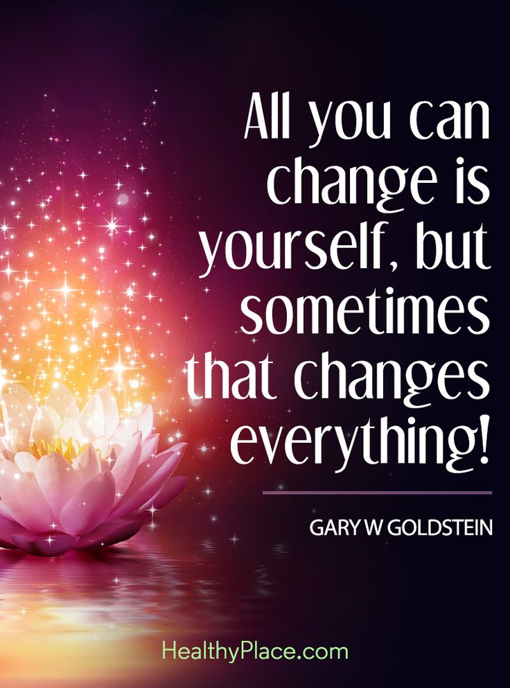Positive Quote: All you can change is yourself, but sometimes that changes everything! - Gary W. Goldstein. www.HealthyPlace.com