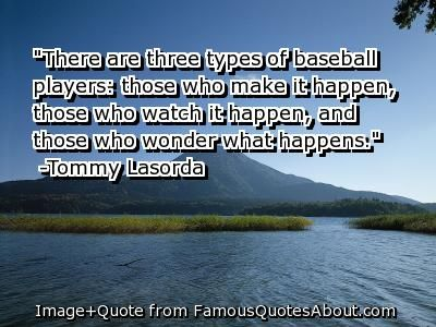 """""""There are three types of baseball players those who make it happen, those who watch it happen and those who wonder what happens."""" - Tommy Lasorda"""