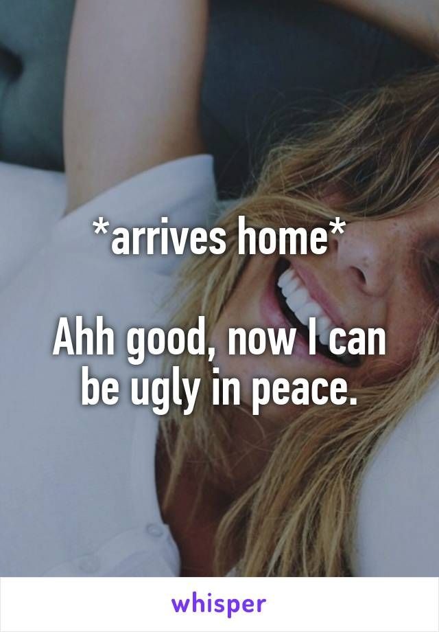 *arrives home*  Ahh good, now I can be ugly in peace.
