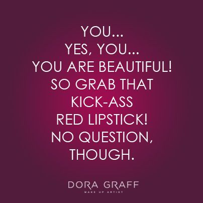 You... Yes, You... You are beautiful! So grab that kick-ass red lipstick! No question, though.