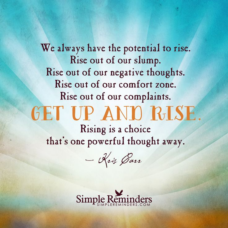 We always have the potential to rise. Rise out of our slump. Rise out of our negative thoughts. Rise out of our comfort zone. Rise out of our complaints. GET UP AND RISE. Rising is a choice that's one powerful thought away. — Kris Carr