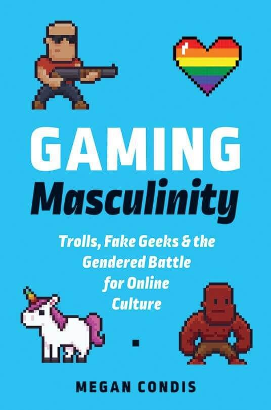 Gaming Masculinity. Trolls Fake Geeks and the Gendered Battle for Online Culture