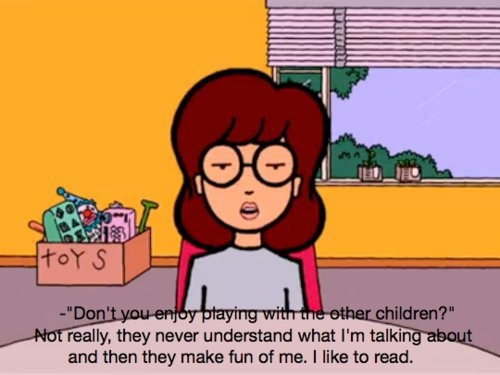 I loved Daria because she always said stuff that I barely even had courage to think...