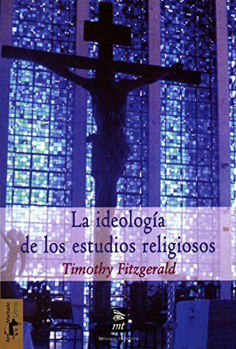 La ideología de los estudios religiosos / Timothy Fitzgerald ; traducción de Andrés Piquer Otero ; revisión de María Pérez Martín