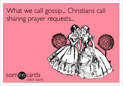 What we call gossip... Christians call sharing prayer requests...
