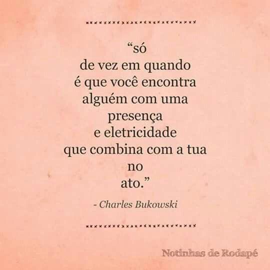"""""""Só de vez em quando é que você encontrar alguém com uma presença e eletricidade que combina com a tua no ato."""" - Charles Bukowski"""