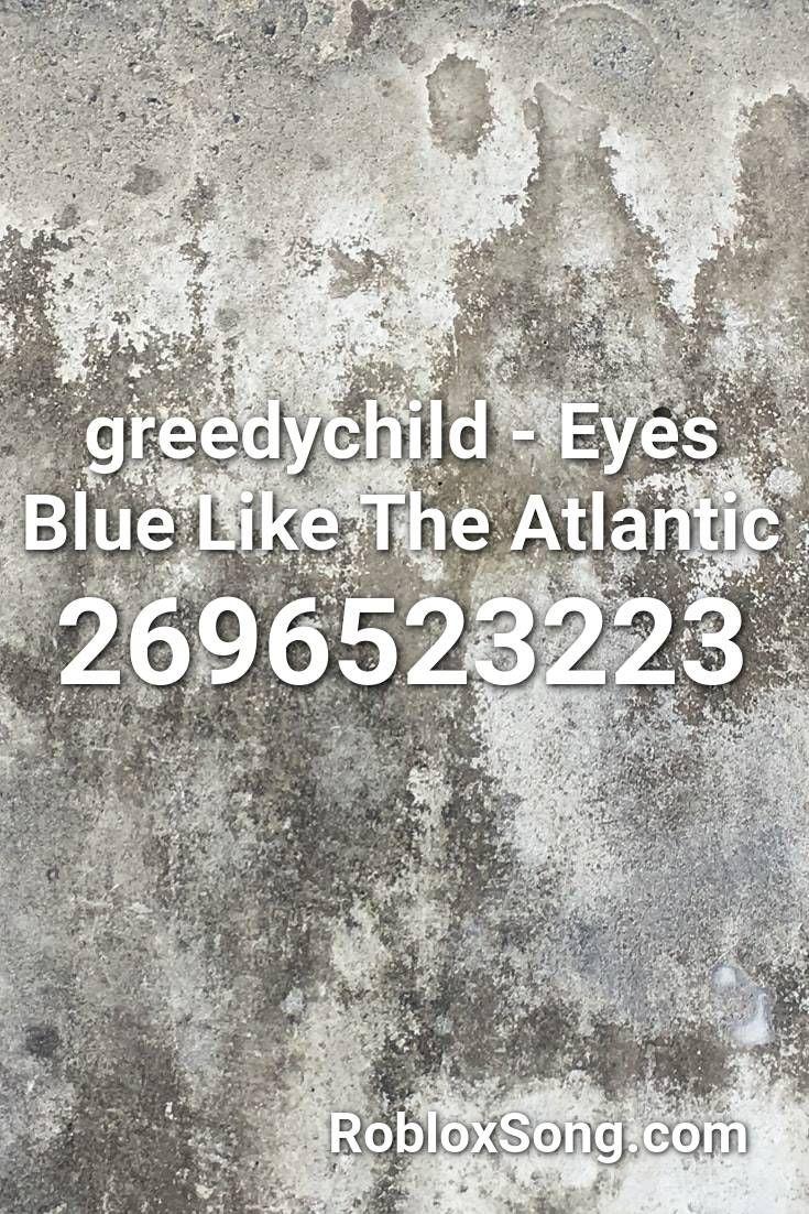 Mlg Roblox Songs Id Greedychild Eyes Blue Like The Atlantic Roblox Id Roblox Music Codes In 2020 Roblox Atlantic Songs