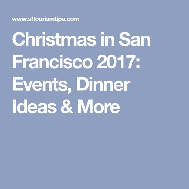 Christmas in San Francisco 2017: Events, Dinner Ideas & More