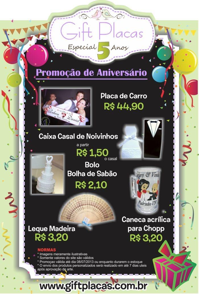 Promoção de Aniversário Gift Placas - 5 Anos!  http://www.giftplacas.com.br/promocoes/promocao-de-aniversario-gift-placas-5-anos  Promoção Válida de 17/06/2013 a 08/07/2013  Produtos em Promoção! Placa de Carro Personalizada: de R$55,00/un por R$44,90/un Bolo p/ Bolha de Sabão: de R$2,50/un por R$2,10/un Caixa Casal de Noivinhos: de R$2,50/un por R$1,50/un Caneca de Chopp Personalizada: de R$3,50/un por R$3,20/un Leque de Madeira: de R$3,60/un por R$3,20/un