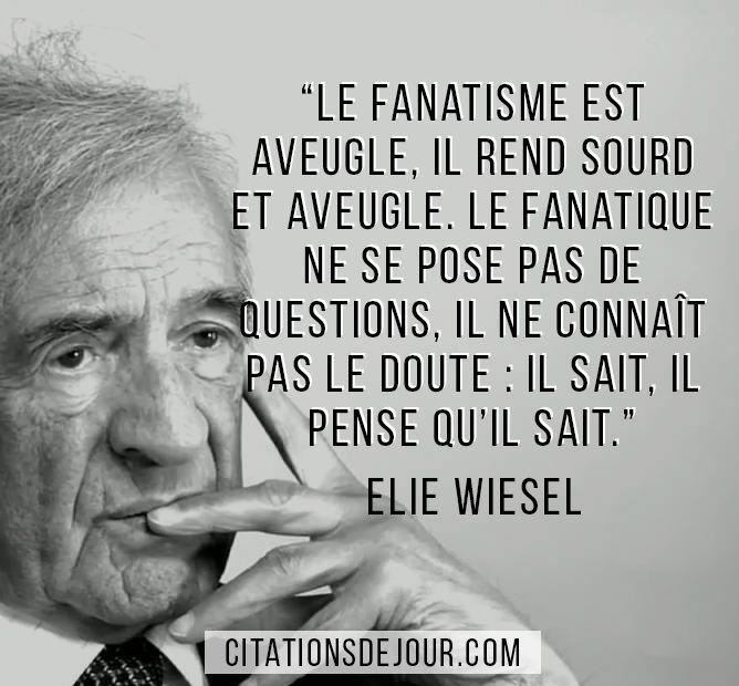 """Citation d'Elie Wiesel sur le fanatisme: """"Le fanatisme est aveugle, il rend sourd et aveugle. Le fanatique ne se pose pas de questions, il ne connaît pas le doute : il sait, il pense qu'il sait."""""""