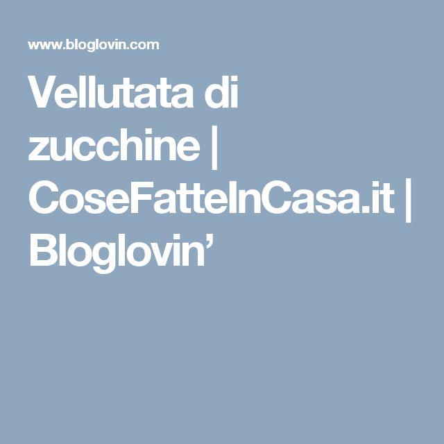 Vellutata di zucchine | CoseFatteInCasa.it | Bloglovin'