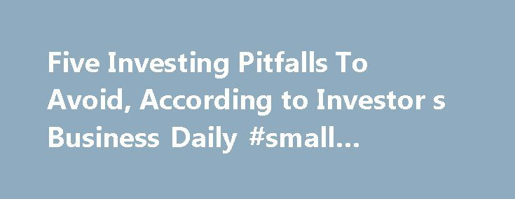 Five Investing Pitfalls To Avoid, According to Investor s Business Daily #small #business #advice http://bank.remmont.com/five-investing-pitfalls-to-avoid-according-to-investor-s-business-daily-small-business-advice/  #investor business daily # Five Investing Pitfalls To Avoid, According to Investor s Business Daily Big stock market winners look a lot alike — they have strong earnings and sales growth, a dynamic new product or service, leading price performance and rising mutual fund…