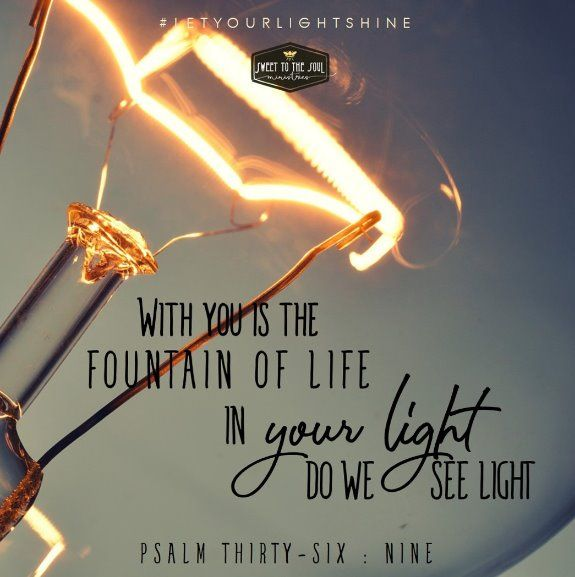 "Psalm 36:9 says, ""For with you is the fountain of life, in your light do we see light."" (ESV)"