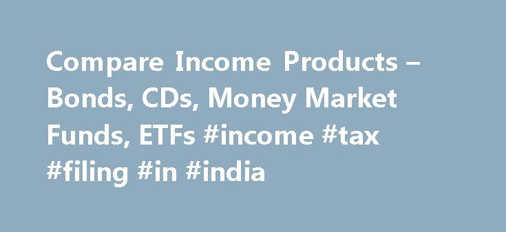 Compare Income Products – Bonds, CDs, Money Market Funds, ETFs #income #tax #filing #in #india http://income.remmont.com/compare-income-products-bonds-cds-money-market-funds-etfs-income-tax-filing-in-india/  #guaranteed income bonds # Important legal information about the email you will be sending. By using this service, you agree to input your real email address and only send it to people you know. It is a violation of law in some jurisdictions to falsely identify yourself in an email. All…