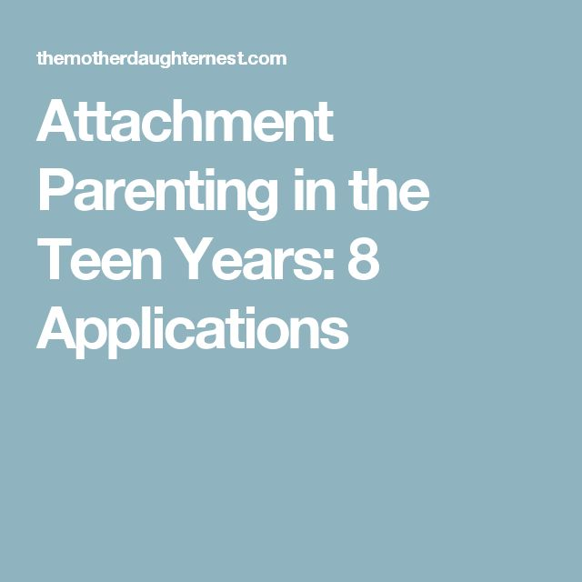 Attachment Parenting in the Teen Years:  8 Applications