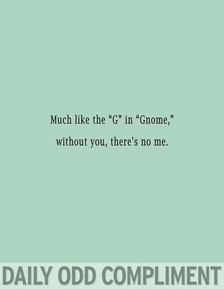 "Much like the ""G"" in ""Gnome,"" without you, there's no me."