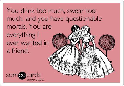 You drink too much, swear too much, and you have questionable morals. You are everything I ever wanted in a friend.
